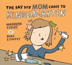 The Day My Mom Came to Kindergarten by Maureen Fergus, Illustrated by Mike Lowery