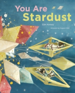 You Are Stardust by Elin Kelsey, Illustrated by Soyeon Kim