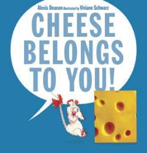 Cheese Belongs To You by Alexis Deacon, Illustrated by Viviane Schwarz [**]- Readers who enjoy ridiculous funny stories will want to read this.