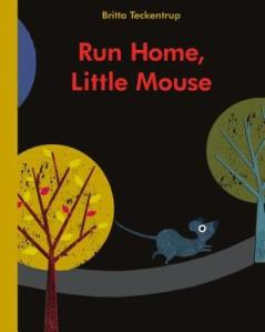 Run Home, Little Mouse by Britta Teckentrup [**]- Run Home, Little Mouse is a great book for younger kids. The illustrations are great and eyes of the different animals Little Mouse meet along the way peer out from holes.