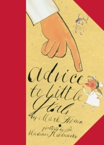 "Advice to Little Girls by Mark Twain, Illustrated by Vladimir Radunsky [**]- I've been meaning to read this since it made some end of the year best-of lists and a customer special ordered it. Mark Twain is just great and witty and I love the ""advice"" he gives!"