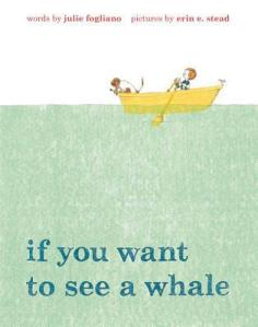 If You Want to See a Whale by Julie Fogliano, Illustrated by Erin E. Stead [**]- Learn what not to do in this sweet tale of a boy and his dog in search of this majestic aquatic creature. Readers will find a nice surprise if they look hard enough!
