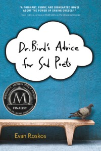 Dr. Bird's Advice for Sad Poets by Evan Roskos [****- My Pick of the Week]- William C. Morris finalist for a debut book published by a first-time author writing for teens. Reminds me of The Perks of Being a Wallflower (which I really enjoyed) and An Abundance of Katherines (which I thought was OK.) The writing seems effortless, straightforward and brilliant at the same time. The characters and their experiences are refreshing and unique. It's quite difficult to say exactly what else I liked about the book but I definitely recommend it.