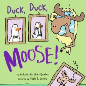 Duck, Duck, Moose! by Sudipta Bardhan-Quallen, illustrated by Noah Z. Jones [**]- A simple but funny picture book about two very organized ducks and their accident-prone friend Moose.