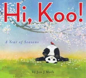 Hi, Koo! by Jon J. Muth [***]- Jon J. Muth's takes readers into alphabetical journey through the seasons using haikus featuring a playful pondering panda bear named Koo! Expected release date is February 25th.