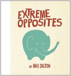 Extreme Opposites by Max Dalton [**]- Not your typical concept book. The humor in this is more suited for the adult reading the book than the child. Quirky illustrations.