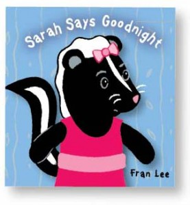 Sarah Says Goodnight by Fran Lee [*]- Cute story reminiscent of Mo Willems' Don't Let the Pigeon Stay Up Late.