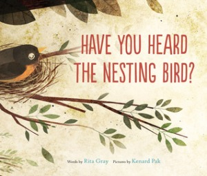 Have You Heard the Nesting Bird? by Rita Gray, Illustrated by Kenard Pak [***]