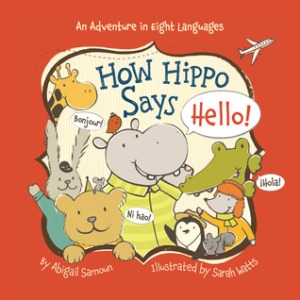 "How Hippo Says Hello! by Abigail Samoun, Illustrated by Sarah Watts [**]- Cute board book that teaches readers how to say ""hello"" in different languages. Includes pronunciation guides for each one!"