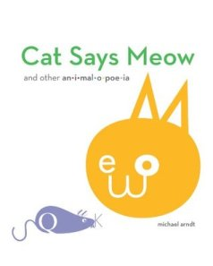 Cat Says Meow by Michael Arndt [**]- With its bold designs and creative use of fonts and onomatopoeia, I'm sure this will be a big hit with kids and grown-ups alike. Can readers find the letters that spell out the sound the animal makes?