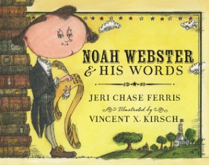 Noah Webster and His Words by Jeri Chase Ferris, Illustrated by Vincent X. Kirsch [***]