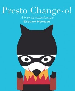 Presto Change-O! by Édouard Manceau [**]- A cute large-format board book with movable pieces that transform everyday objects into animals. A cauldron transforms in a raccoon, for example. Naturally, the pieces will tear after a few reads in the hands of excited young readers.