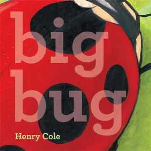 Big Bug by Henry Cole [**]- Great bold illustrations. Nice concept book about sizes and perspective. Wish it ended differently though.