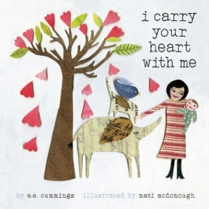 I Carry Your Heart With Me by E.E. Cummings, Illustrated by Mati Rose McDonough [**]- Lovely poem and mixed-media collage illustrations.