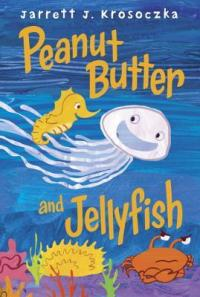 Peanut Butter and Jellyfish by Jarrett Krosoczka [***]