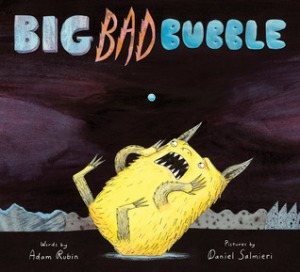 Big Bad Bubble by Adam Rubin, Illustrated by Daniel Salmieri [**]- I had no real desire to read this book but my boss insisted it was funny. It kind of is.