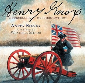 Henry Knox: Bookseller, Soldier, Patriot by Anita Silvey, Illustrated by Wendell Minor [***]