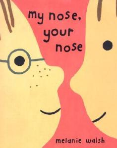 My Nose, Your Nose by Melanie Walsh [**]- A look into what makes us different but most importantly what we have in common!
