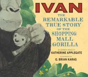 Ivan: The Remarkable True Story of the Shopping Mall Gorilla Ivan: The Remarkable True Story of the Shopping Mall Gorilla by Katherine Applegate, Illustrated by G. Brian Karas [***]