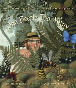 One Beetle Too Many: The Extraordinary Adventures of Charles Darwin by Kathryn Lasky, Illustrated by Matthew Trueman [***]
