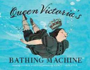 Queen Victoria's Bathing Machine by Gloria Whelan, Illustrated by Nancy Carpenter [***]