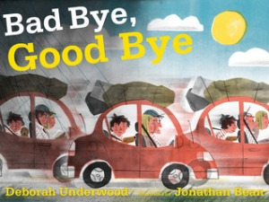 Bad Bye, Good Bye by Deborah Underwood, Illustrated by Jonathan Bean [**]