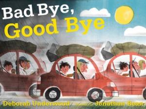 Bad Bye, Good Bye by Deborah Underwood, Illustrated by Jonathan Bean [**]
