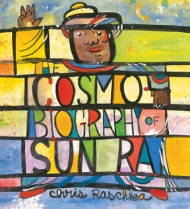 The Cosmobiography of Sun Ra: The Sound of Joy Is Enlightening by Chris Raschka [***]
