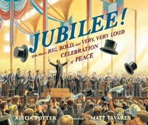 Jubilee!: One Man's Big, Bold, and Very, Very Loud Celebration of Peace by Alicia Potter, Illustrated by Matt Tavares [***]