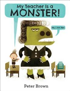 My Teacher Is a Monster! (No, I Am Not.) by Peter Brown [**]- Peter Brown is another one of those authors that everyone but me seems to love. Not that I don't like his books- because I do- and it's not that I don't like his illustrations- because I do- but I'm just not that crazy over him. I do recommend his books a lot though like I'm sure I will with this book!