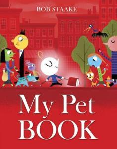 My Pet Book by Bob Staake [*]- I like the concept of having a pet book and I enjoyed the lively illustrations but the writing left me uninspired.