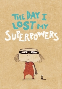 The Day I Lost My Superpowers by Michael Escoffier, Illustrated by Kris Di Giacomo [**]- A sweet enough story that might make a great daughter-to-mother gift. The illustrations are more winning than the story.
