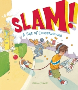 Slam!: A Tale of Consequences by Adam Stower [***]- A silly story about consequences. There's definitely a reread factor to this as you try and catch all the details in the illustrations!