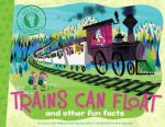 Trains Can Float: and other fun facts by Laura Lyn Disiena and Hannah Eliot, Illustrated by Pete Oswald [***]