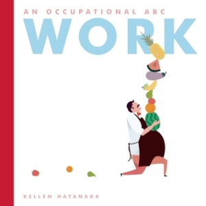 Work: An Occupational ABC by Kellen Hatanaka [**]- Lots of puns in this alphabet book with a brief description of what each job does in the back.