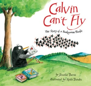 Calvin Can't Fly: The Story of a Bookworm Birdie by Jennifer Berne, Illustrated by Keith Bendis [**]- A book-loving bird finds he needs glasses. After donning a pair, he gets teased. But after getting separated from his flock, the glasses might just come in handy in this surprisingly good story!