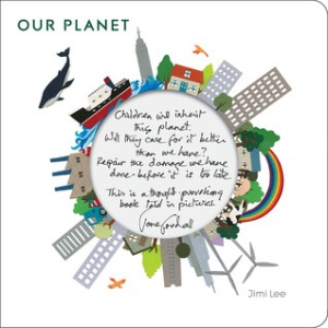 "Our Planet by Jimi Lee [**]- Cleverly designed, beautifully illustrated wordless board book that asks readers ""what kind of world do you want?"""
