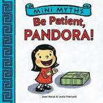 Mini Myths: Be Patient, Pandora! by Joan Holub, Illustrated by Leslie Patricelli [***]