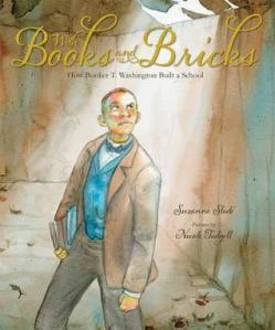 With Books and Bricks: How Booker T. Washington Built a School by Suzanne Buckingham Slade, Illustrated by Nicole Tadgell [***]