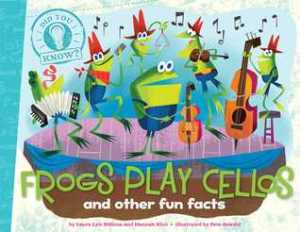 Frogs Play Cellos: and other fun facts by Laura Lyn Disiena and Hannah Eliot, Illustrated by Pete Oswald and Aaron Spurgeon [***]