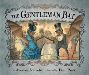 The Gentleman Bat by Abraham Schroeder, Illustrated by Piotr Parda [**]