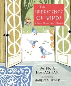 The Iridescence of Birds: A Book About Henri Matisse by Patricia MacLachlan, Illustrated by Hadley Hooper [***]