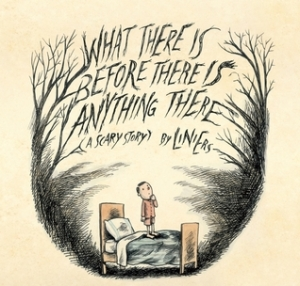 What There Is Before There Is Anything There: A Scary Story by . Liniers, Translated by Elisa Amado [**]- People will most likely buy this for the illustrations. They are wonderful. There's a dark humor that some people may enjoy but I don't think kids will.