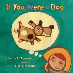 If You Were a Dogby Jamie Swenson, Illustrated by Chris Raschka [**]- This would make for a good story time read-aloud. Chris Raschka's illustrations did not make me want to gouge my eyes out this time around.