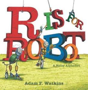 R Is for Robot: A Noisy Alphabet by Adam F. Watkins [***]