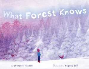 What Forest Knows by George Ella Lyon, Illustrated by August Hall [**]