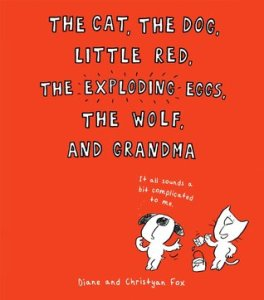 The Cat, the Dog, Little Red, the Exploding Eggs, the Wolf, and Grandma by Diane Fox, Illustrated by Christyan Fox [***]
