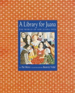 A Library for Juana: The World of Sor Juana Ines by Pat Mora, Illustrated by Beatriz Vidal [***]