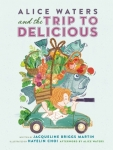 Alice Waters and the Trip to Delicious by Jacqueline Briggs Martin, Illustrated by Hayelin Choi
