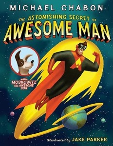 The Astonishing Secret of Awesome Man by Michael Chabon, Illustrated by Jake Parker [***]
